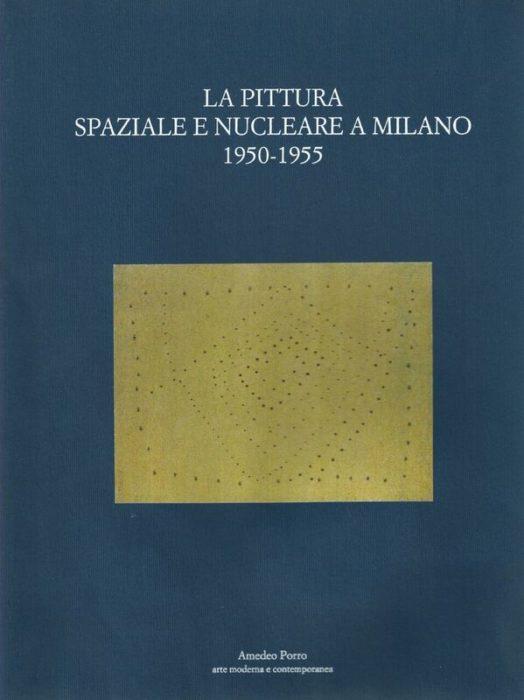 LA PITTURA SPAZIALE E NUCLEARE A MILANO 1950-1954 Amedeo Porro Fine Arts